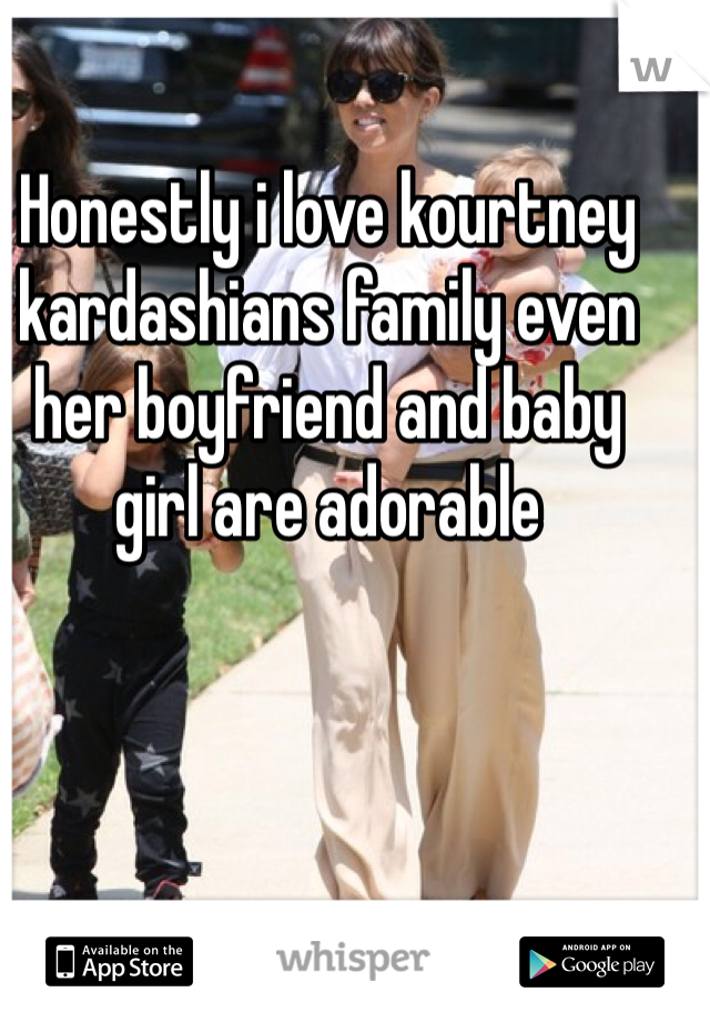 Honestly i love kourtney kardashians family even her boyfriend and baby girl are adorable