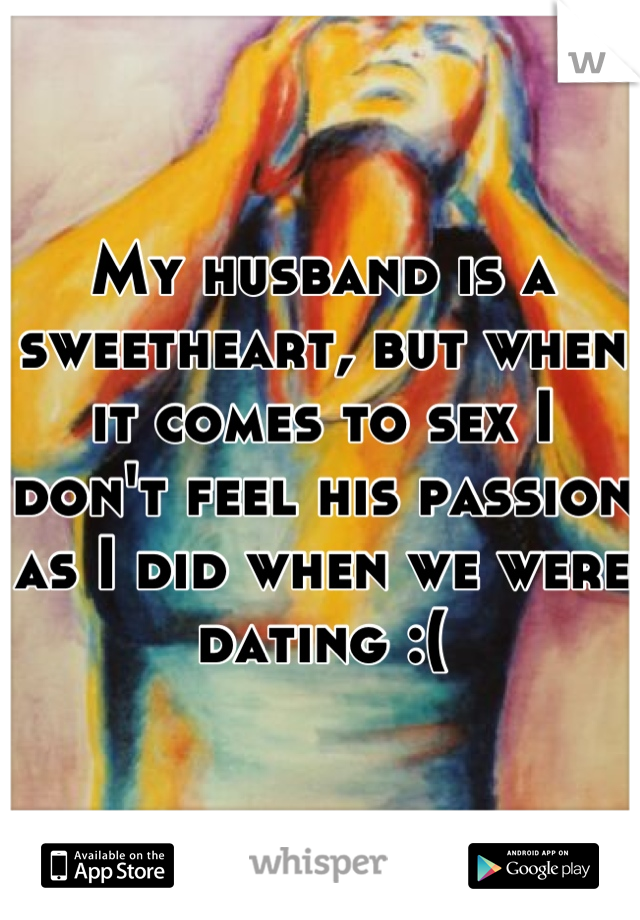 My husband is a sweetheart, but when it comes to sex I don't feel his passion as I did when we were dating :(