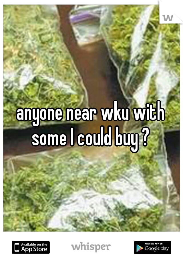 anyone near wku with some I could buy ?