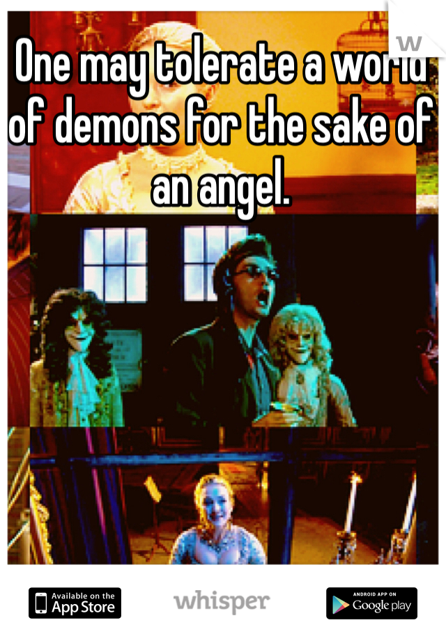 One may tolerate a world of demons for the sake of an angel.