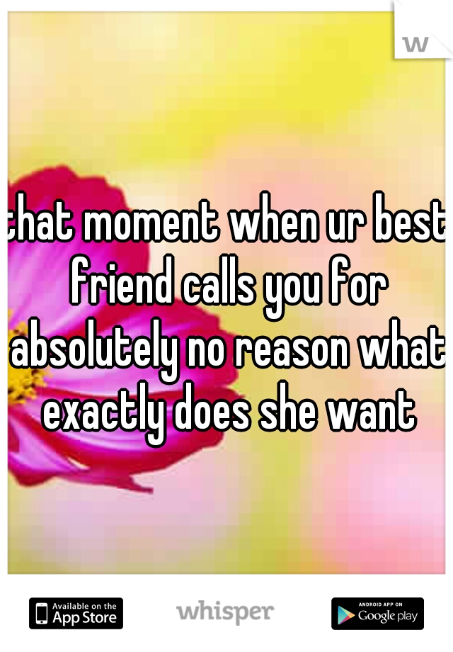 that moment when ur best friend calls you for absolutely no reason what exactly does she want