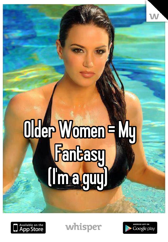 Older Women = My Fantasy  (I'm a guy)