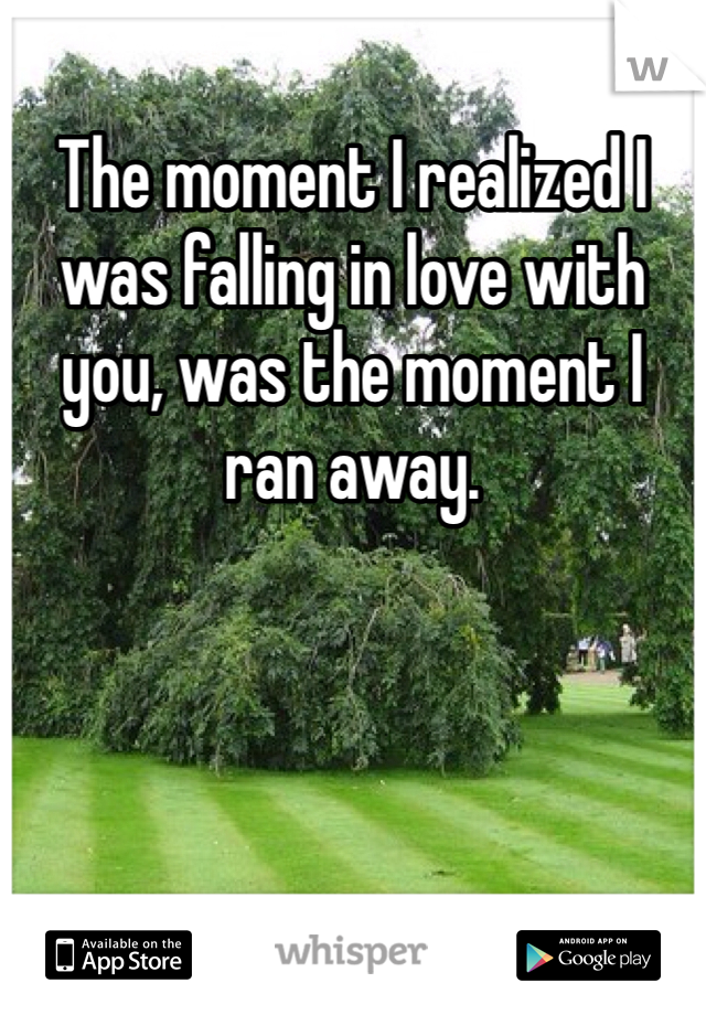 The moment I realized I was falling in love with you, was the moment I ran away.