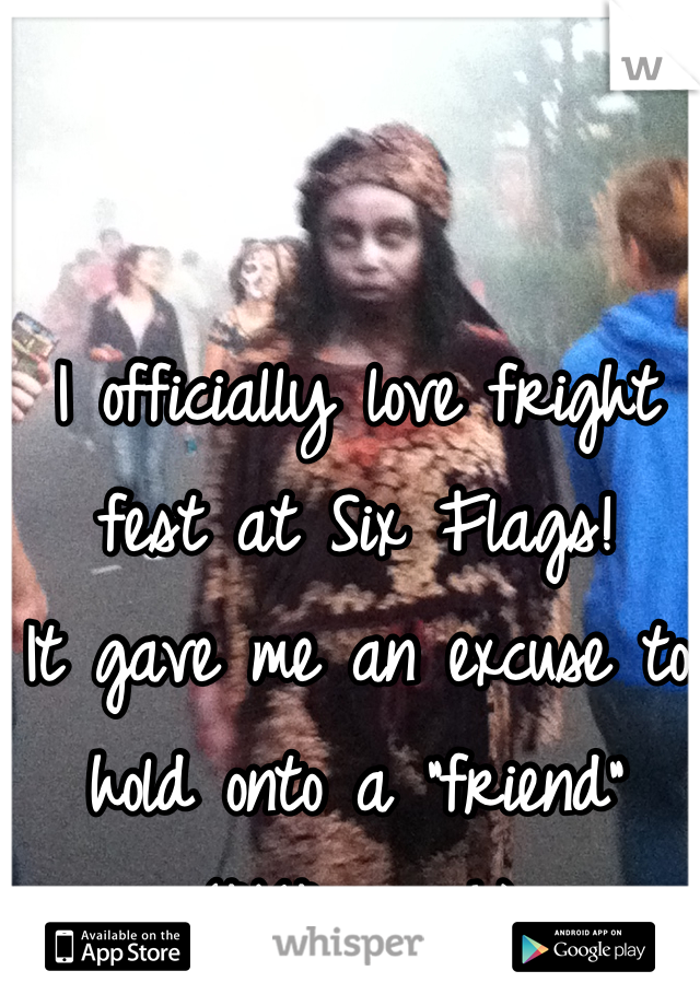 "I officially love fright fest at Six Flags! It gave me an excuse to hold onto a ""friend"" (AKA-crush)"