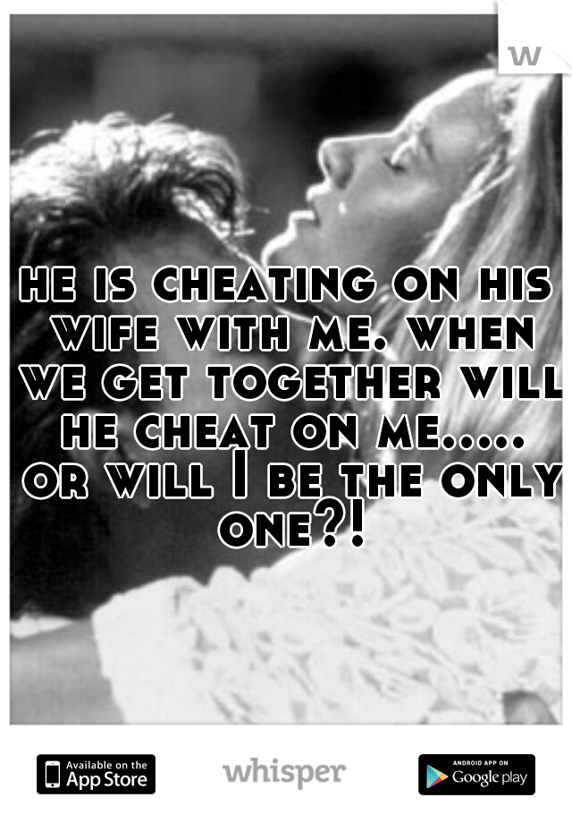 he is cheating on his wife with me. when we get together will he cheat on me..... or will I be the only one?!
