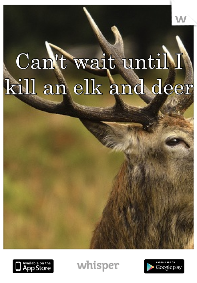 Can't wait until I kill an elk and deer