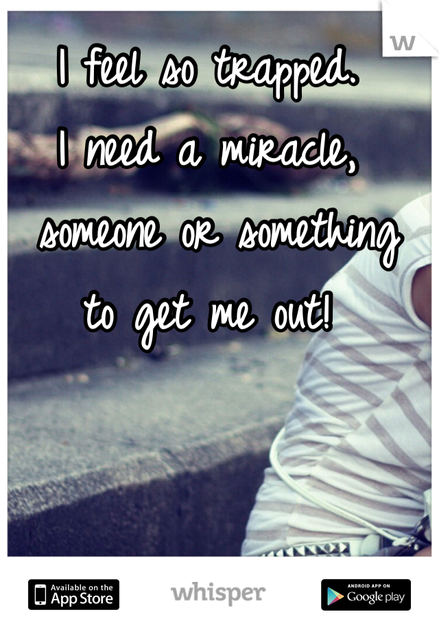 I feel so trapped. I need a miracle,  someone or something to get me out!