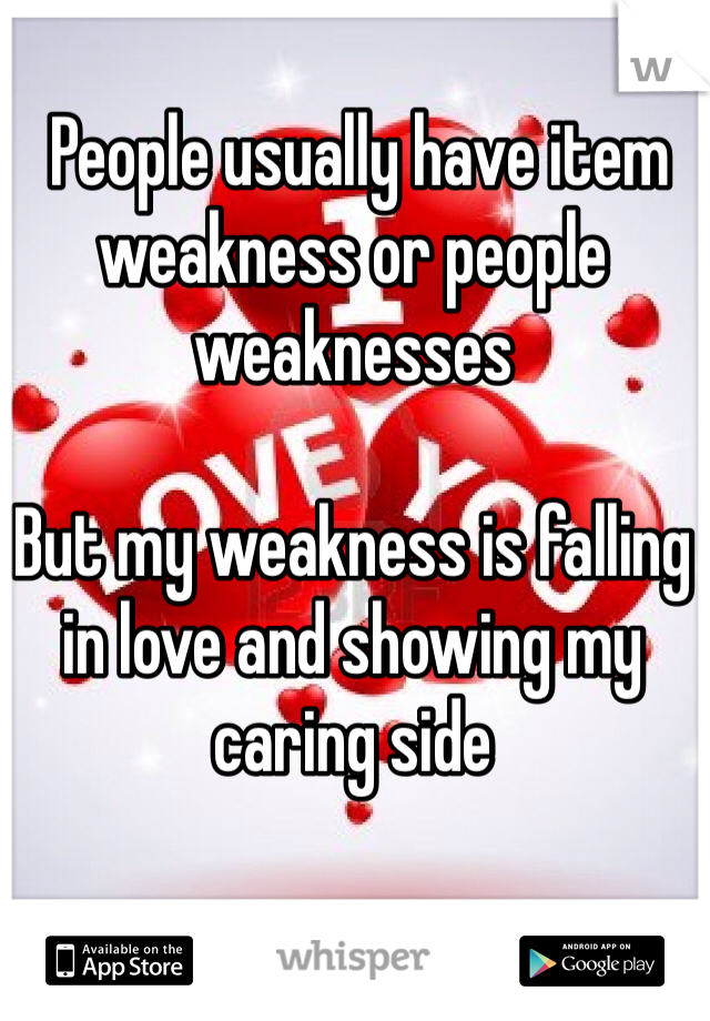 People usually have item weakness or people weaknesses   But my weakness is falling in love and showing my caring side