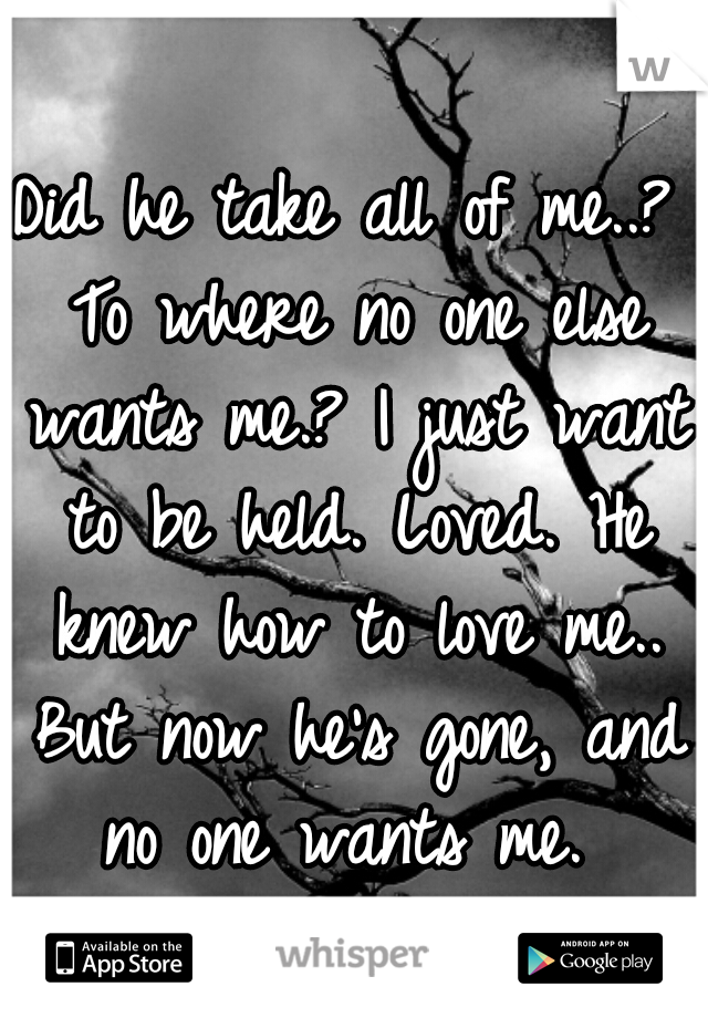 Did he take all of me..? To where no one else wants me.? I just want to be held. Loved. He knew how to love me.. But now he's gone, and no one wants me.