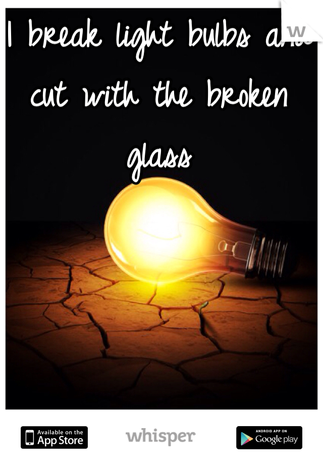 I break light bulbs and cut with the broken glass