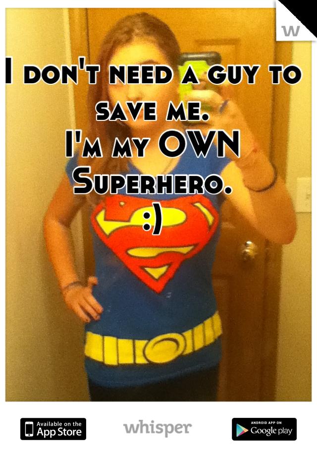I don't need a guy to save me.  I'm my OWN Superhero.  :)