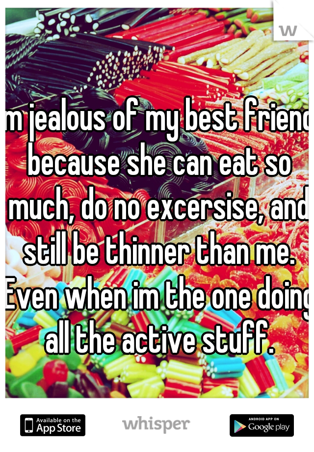 im jealous of my best friend because she can eat so much, do no excersise, and still be thinner than me. Even when im the one doing all the active stuff.