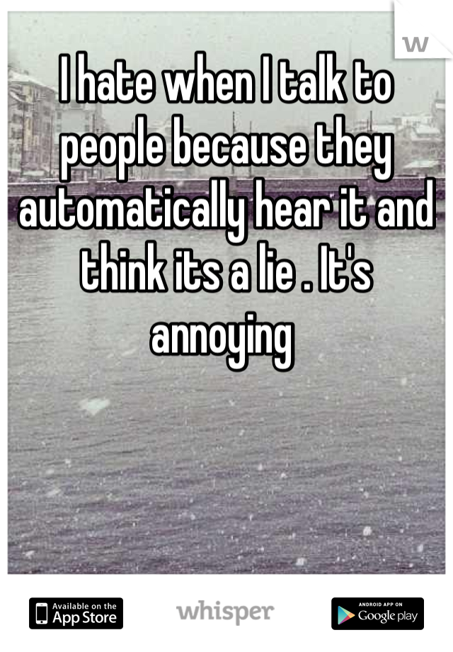 I hate when I talk to people because they automatically hear it and think its a lie . It's annoying