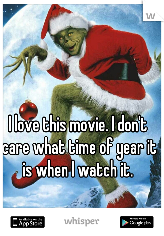 I love this movie. I don't care what time of year it is when I watch it.