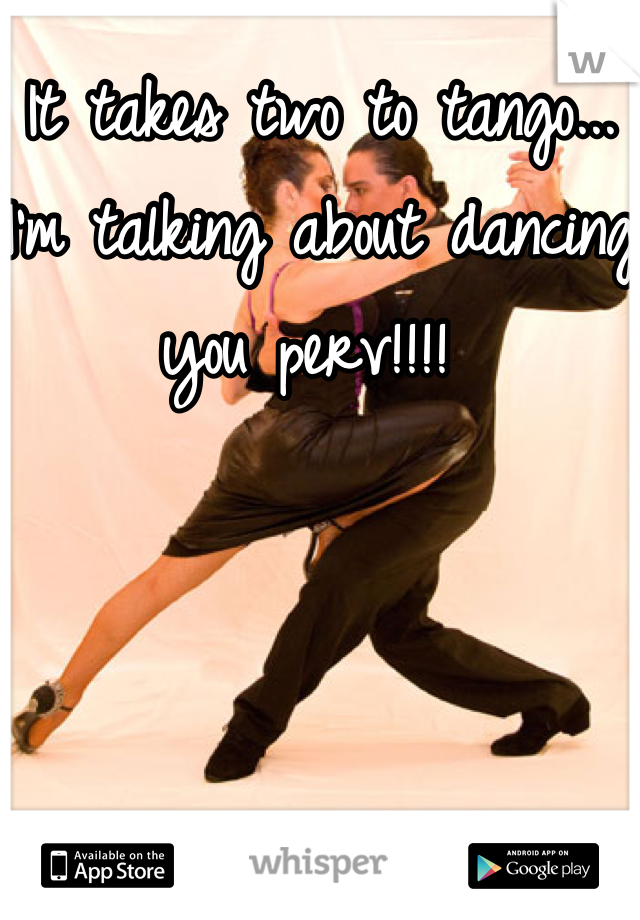 It takes two to tango... I'm talking about dancing you perv!!!!