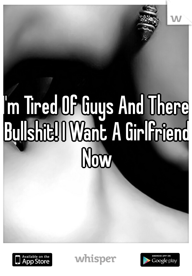 I'm Tired Of Guys And There Bullshit! I Want A Girlfriend Now