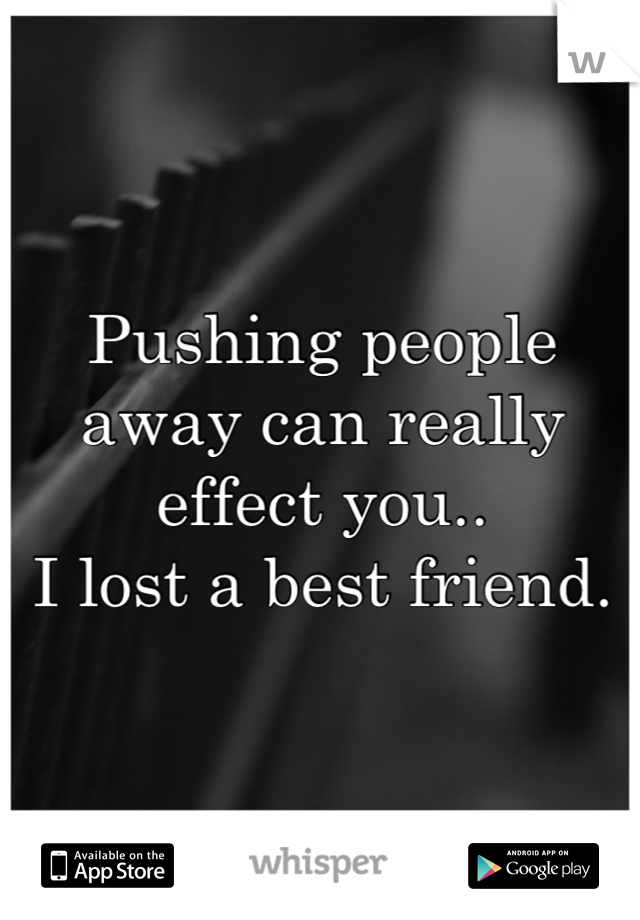 Pushing people away can really effect you.. I lost a best friend.