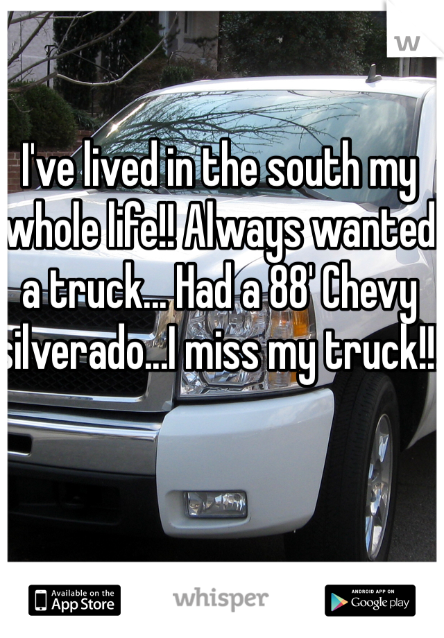 I've lived in the south my whole life!! Always wanted a truck... Had a 88' Chevy silverado...I miss my truck!!!