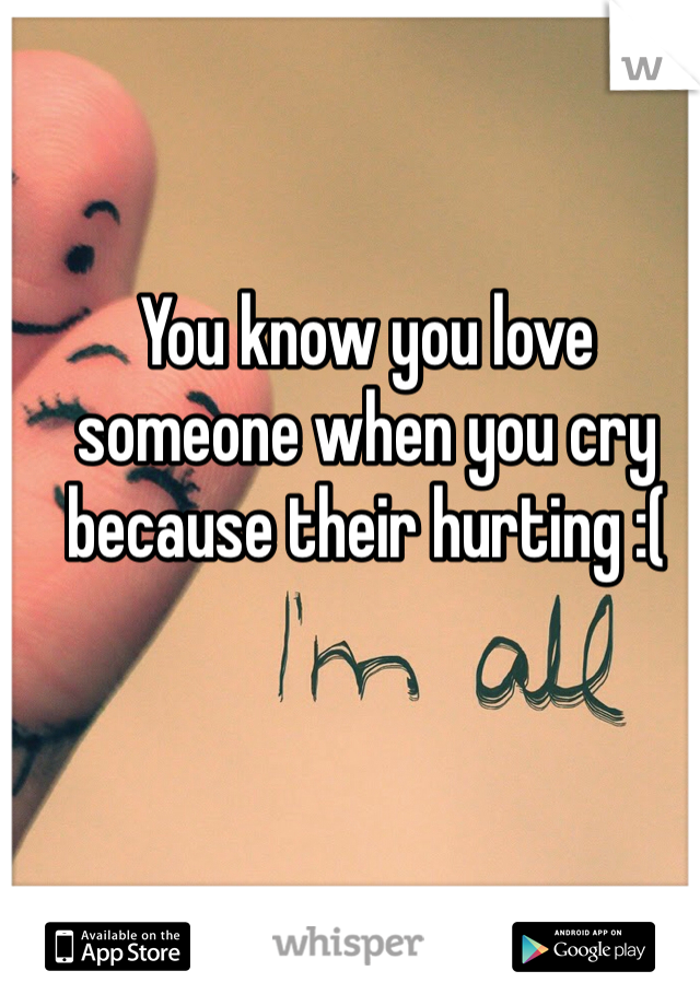 You know you love someone when you cry because their hurting :(