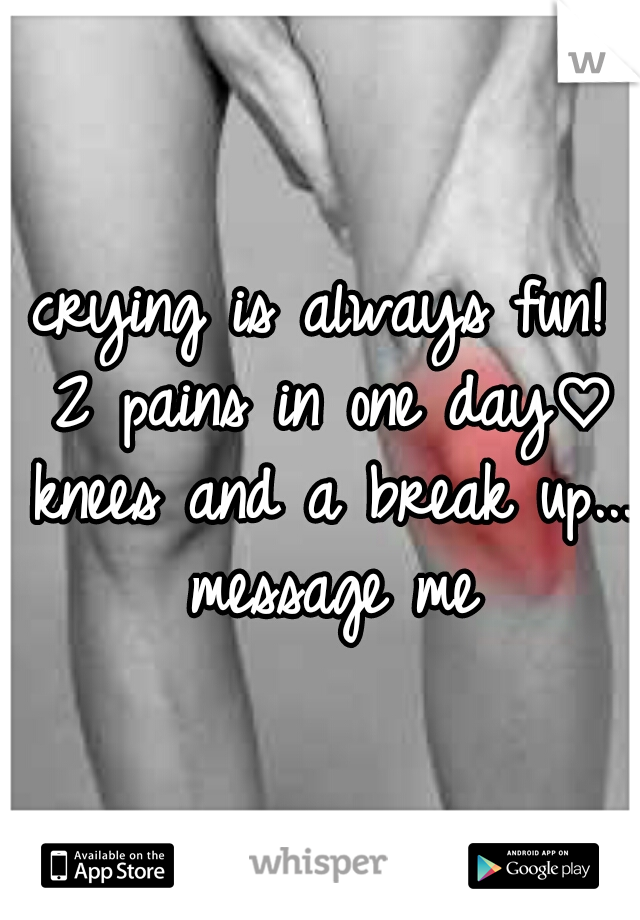 crying is always fun! 2 pains in one day♡ knees and a break up... message me