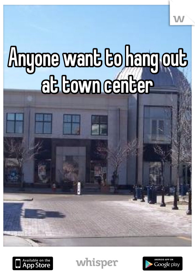 Anyone want to hang out at town center