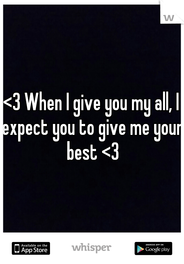 <3 When I give you my all, I expect you to give me your best <3