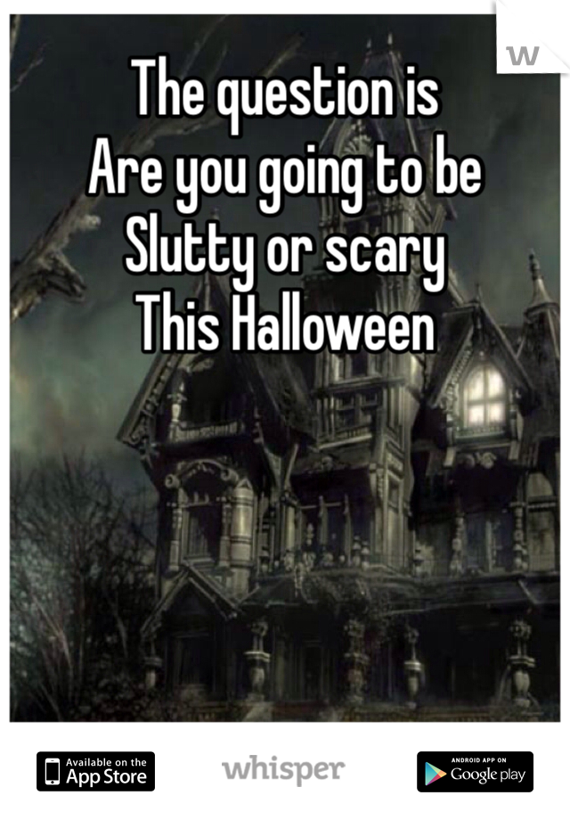The question is Are you going to be Slutty or scary This Halloween
