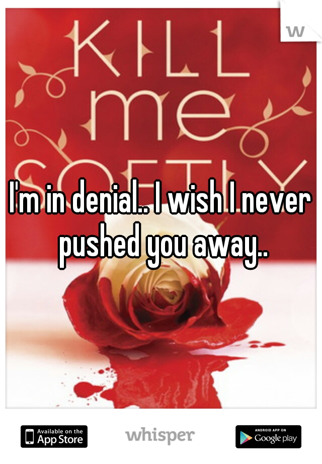 I'm in denial.. I wish I never pushed you away..