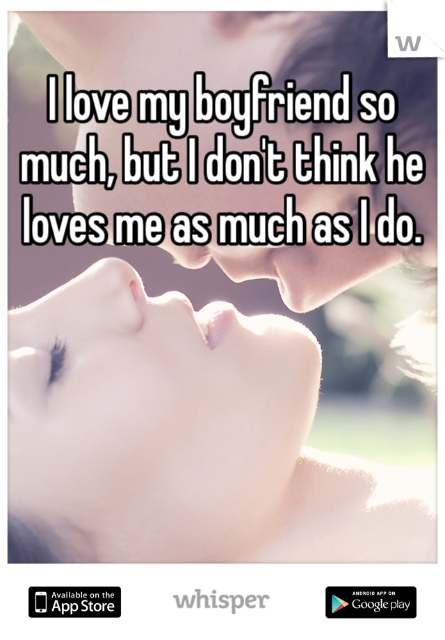 I love my boyfriend so much, but I don't think he loves me as much as I do.