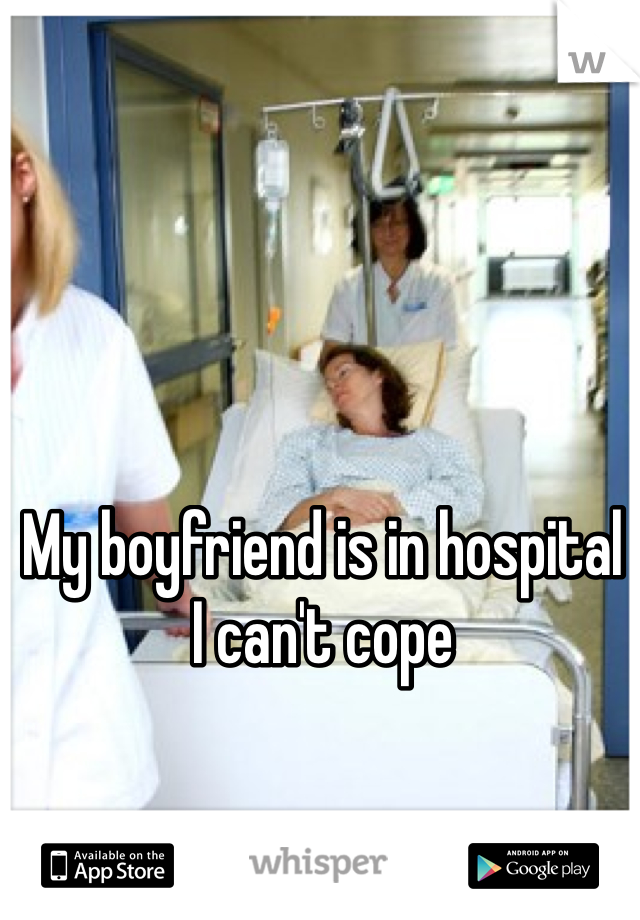 My boyfriend is in hospital  I can't cope