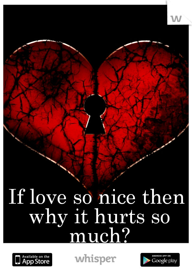 If love so nice then why it hurts so much?
