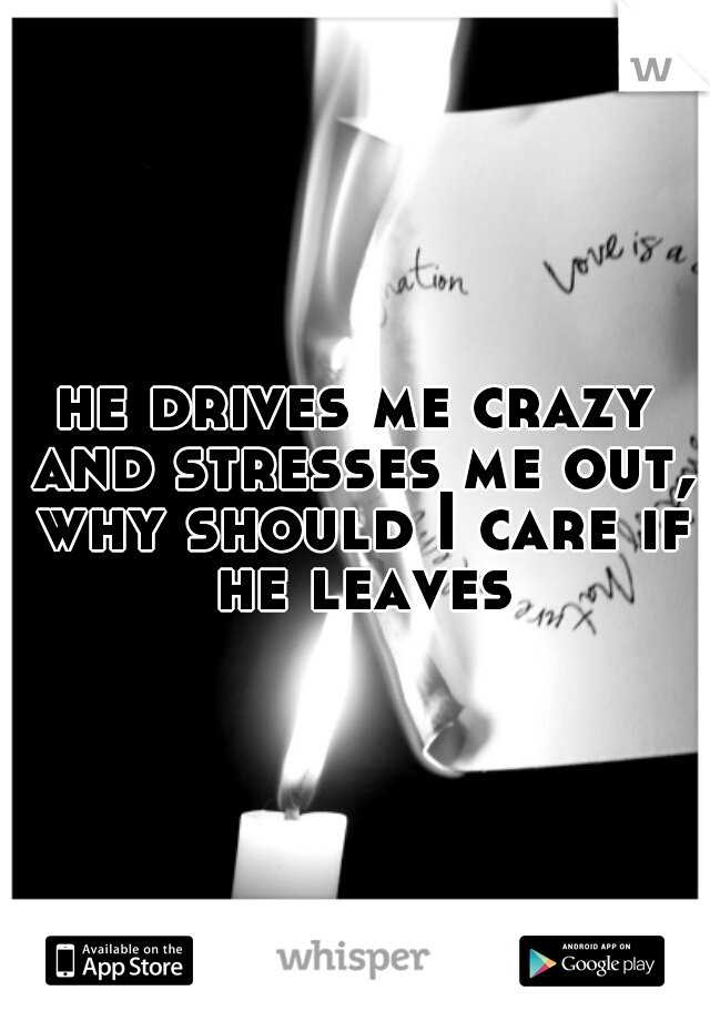 he drives me crazy and stresses me out, why should I care if he leaves