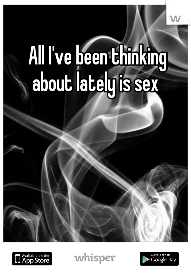 All I've been thinking about lately is sex