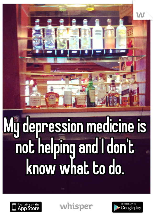 My depression medicine is not helping and I don't know what to do.