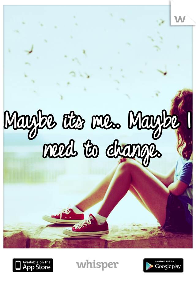 Maybe its me.. Maybe I need to change.