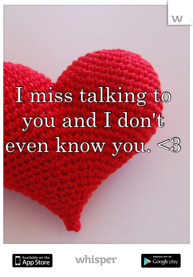 I miss talking to you and I don't even know you. <3