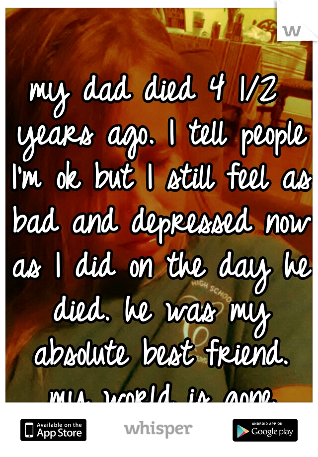 my dad died 4 1/2 years ago. I tell people I'm ok but I still feel as bad and depressed now as I did on the day he died. he was my absolute best friend. my world is gone