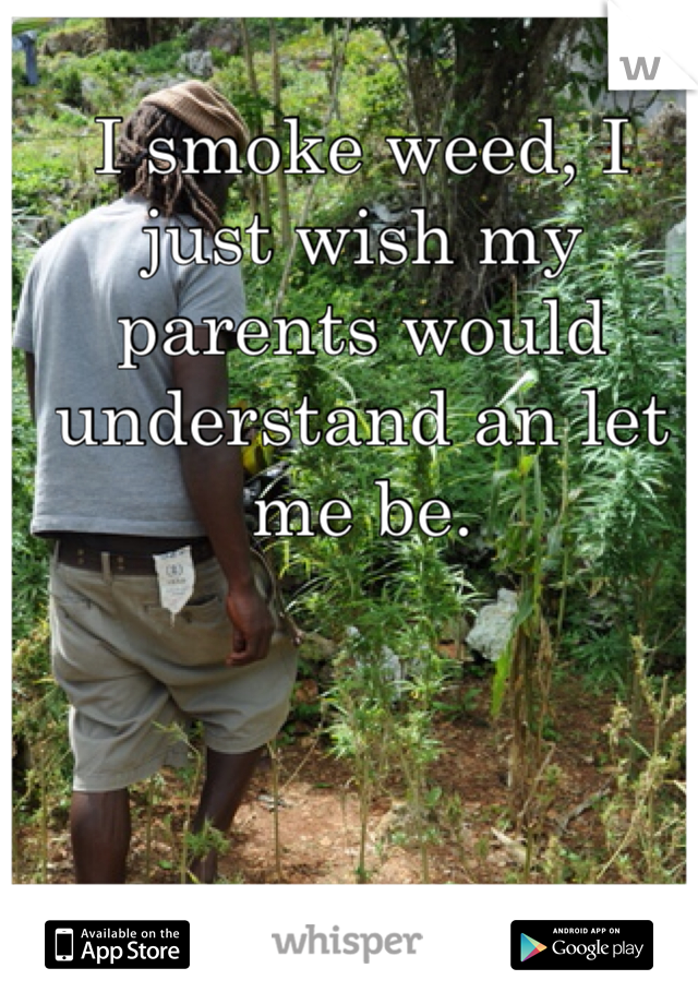 I smoke weed, I just wish my parents would understand an let me be.