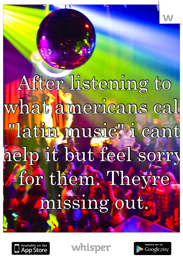 "After listening to what americans call ""latin music"" i cant help it but feel sorry for them. Theyre missing out."