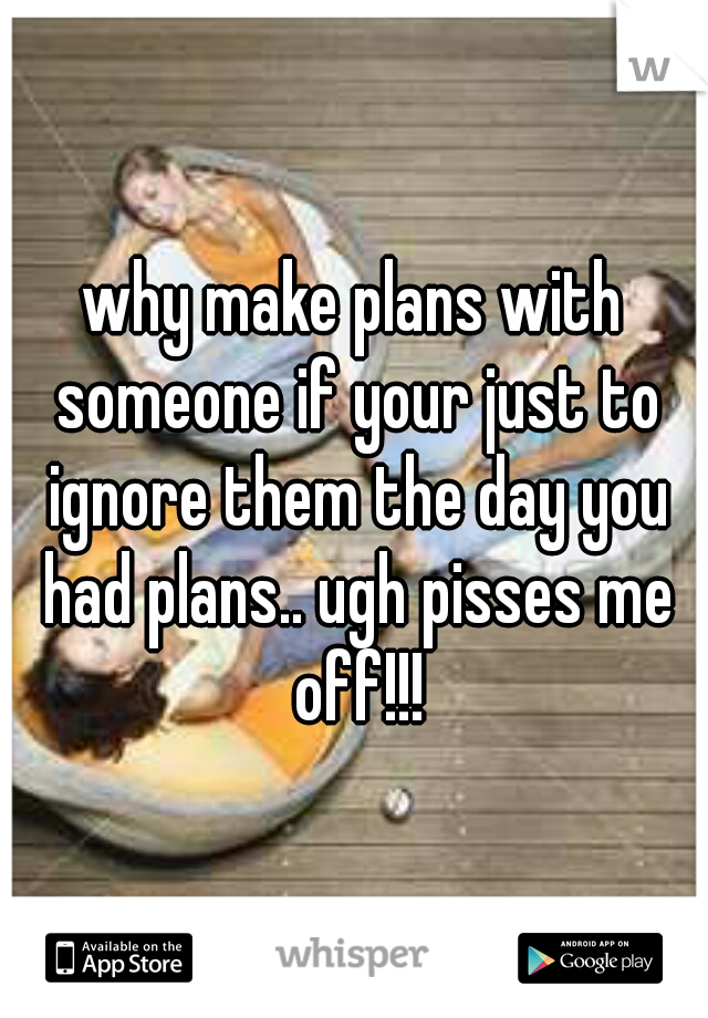 why make plans with someone if your just to ignore them the day you had plans.. ugh pisses me off!!!