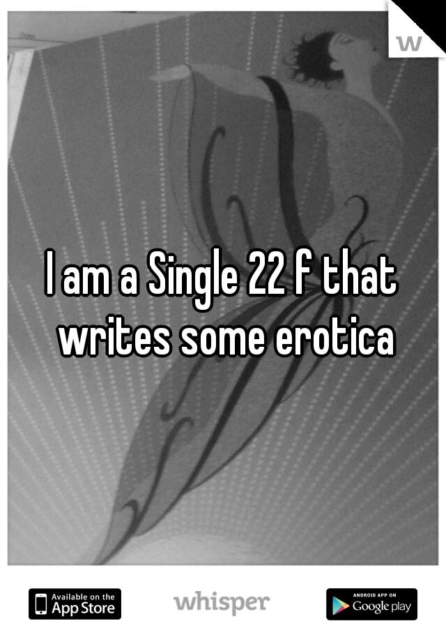 I am a Single 22 f that writes some erotica