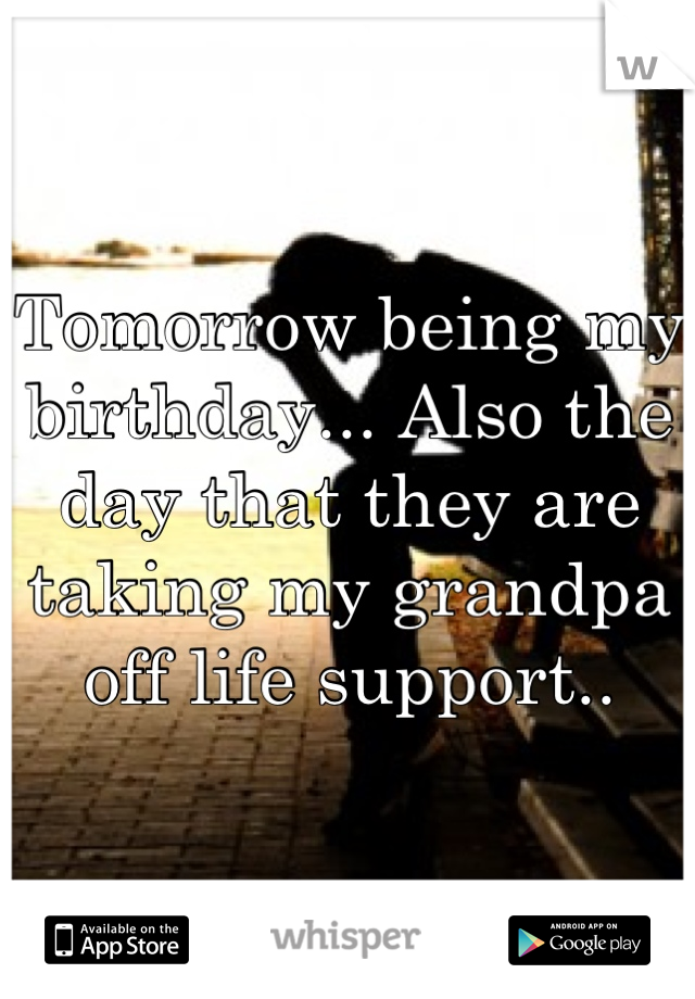 Tomorrow being my birthday... Also the day that they are taking my grandpa off life support..