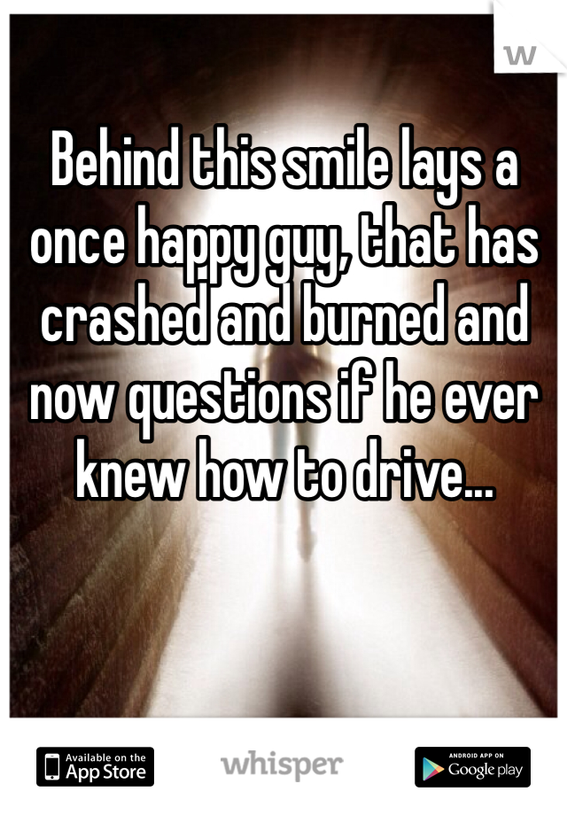 Behind this smile lays a once happy guy, that has crashed and burned and now questions if he ever knew how to drive...