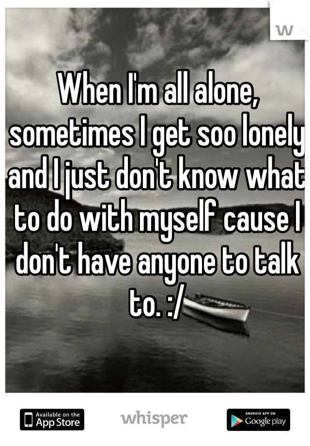 When I'm all alone, sometimes I get soo lonely and I just don't know what to do with myself cause I don't have anyone to talk to. :/