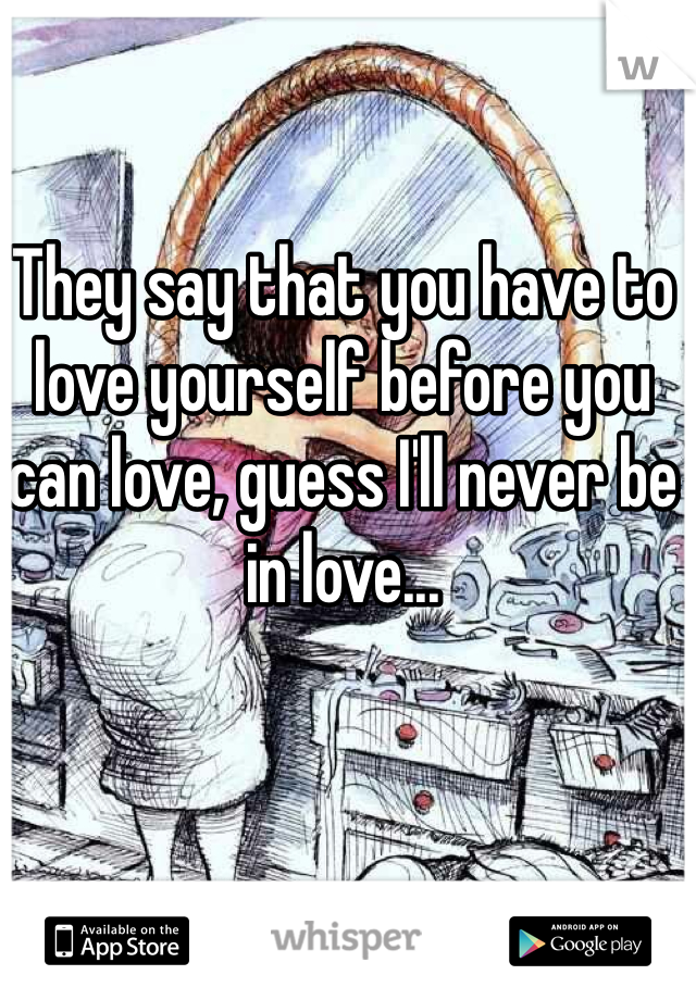 They say that you have to love yourself before you can love, guess I'll never be in love...