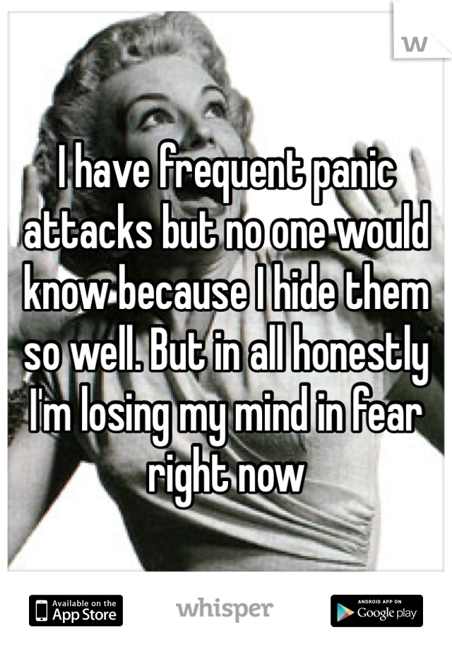 I have frequent panic attacks but no one would know because I hide them so well. But in all honestly I'm losing my mind in fear right now