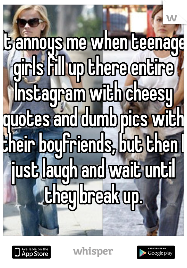 It annoys me when teenage girls fill up there entire Instagram with cheesy quotes and dumb pics with their boyfriends, but then I just laugh and wait until they break up.