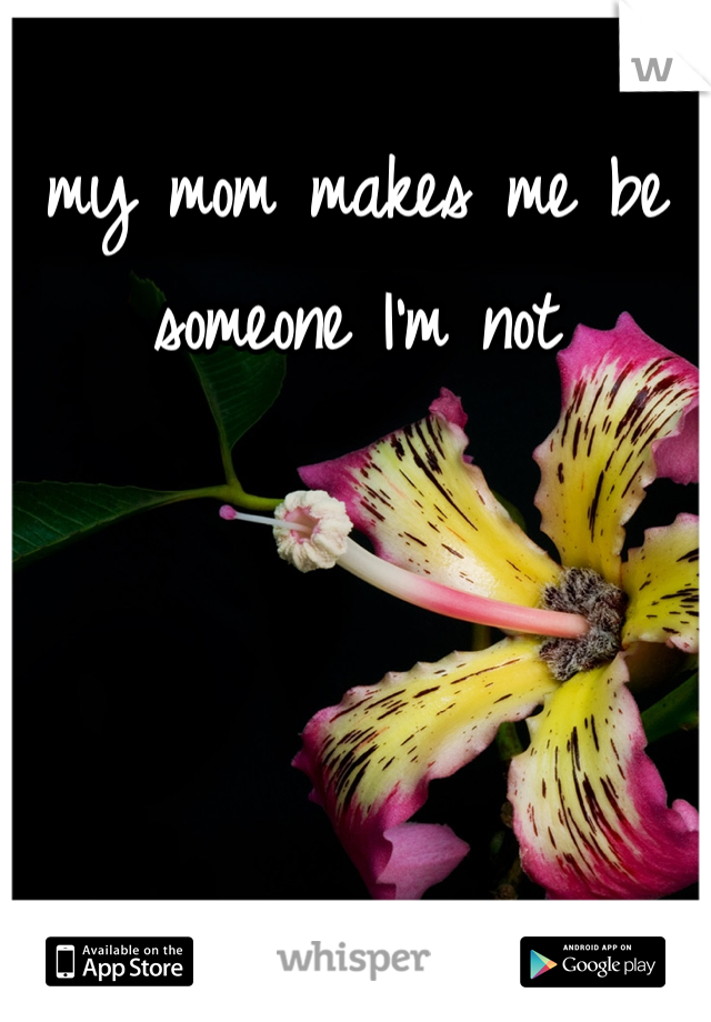 my mom makes me be someone I'm not