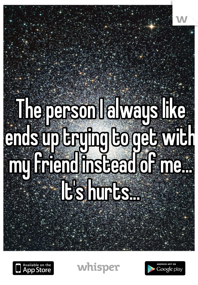 The person I always like ends up trying to get with my friend instead of me... It's hurts...
