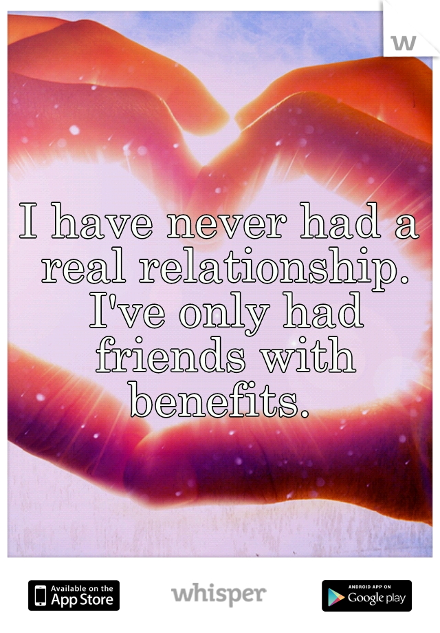 I have never had a real relationship. I've only had friends with benefits.